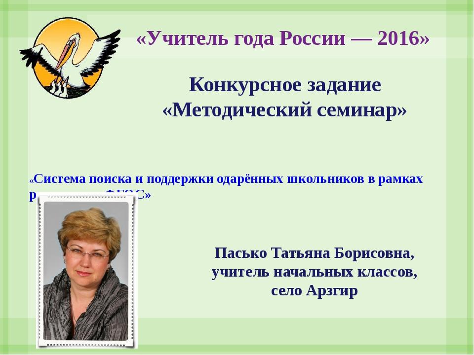 «Учитель года России — 2016» Пасько Татьяна Борисовна, учитель начальных кла...