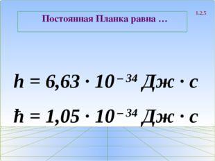 Постоянная Планка равна … 1.2.5 h = 6,63 ∙ 10 – 34 Дж ∙ с ħ = 1,05 ∙ 10 – 34
