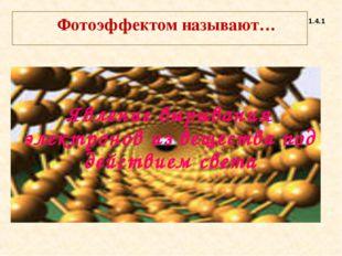 Фотоэффектом называют… 1.4.1 Явление вырывания электронов из вещества под де
