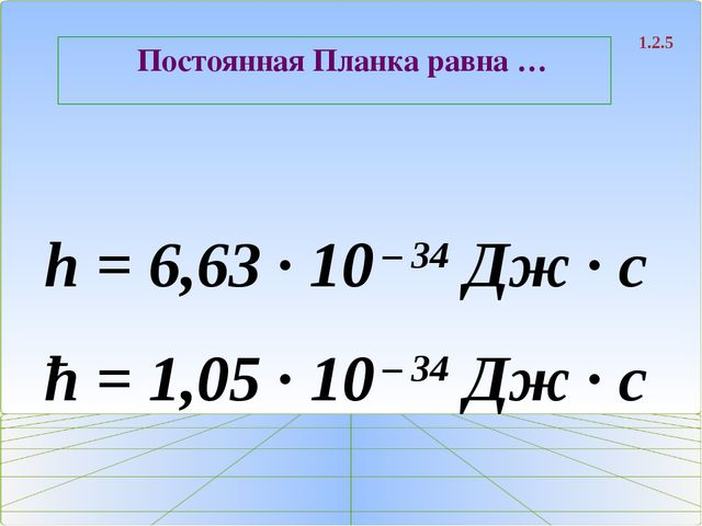 Постоянная Планка равна … 1.2.5 h = 6,63 ∙ 10 – 34 Дж ∙ с ħ = 1,05 ∙ 10 – 34...