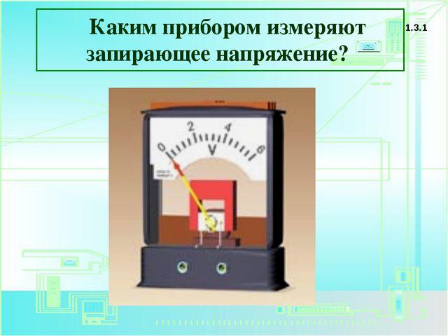 Каким прибором измеряют запирающее напряжение? 1.3.1