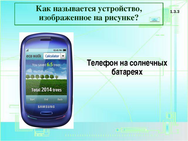 Как называется устройство, изображенное на рисунке? 1.3.3 Телефон на солнечны...