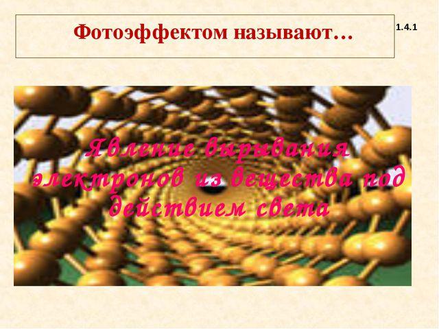 Фотоэффектом называют… 1.4.1 Явление вырывания электронов из вещества под де...