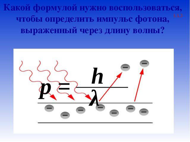 Какой формулой нужно воспользоваться, чтобы определить импульс фотона, выраже...