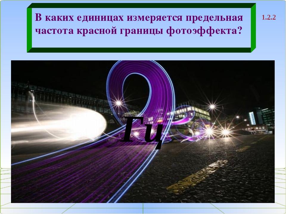 1.2.2 В каких единицах измеряется предельная частота красной границы фотоэффе...