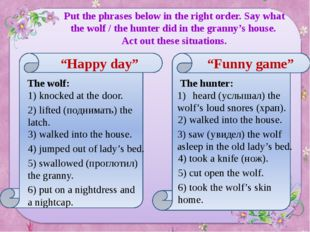 Put the phrases below in the right order. Say what the wolf / the hunter did