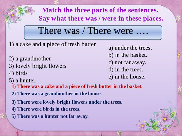 Match the three parts of the sentences. Say what there was / were in these p...