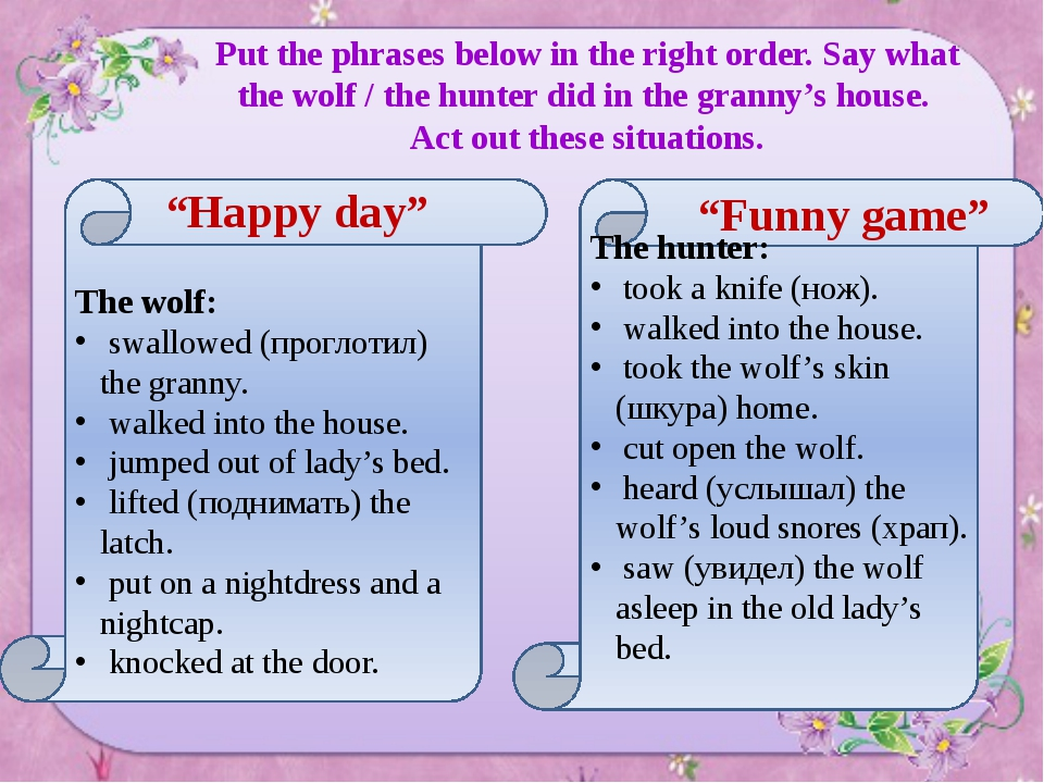Put the phrases below in the right order. Say what the wolf / the hunter did...