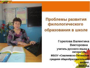 Проблемы развития филологического образования в школе Горелова Валентина Вик