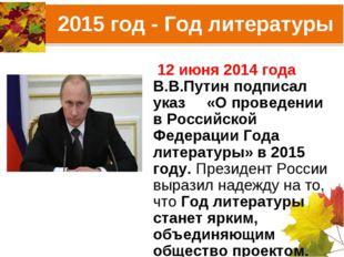 2015 год - Год литературы 12 июня 2014 года В.В.Путин подписал указ «О провед