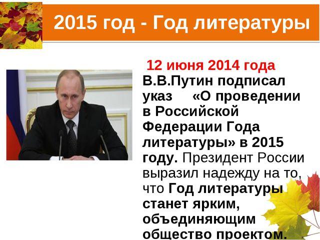 2015 год - Год литературы 12 июня 2014 года В.В.Путин подписал указ «О провед...