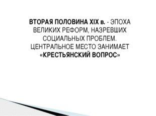 ВТОРАЯ ПОЛОВИНА XIX в. - ЭПОХА ВЕЛИКИХ РЕФОРМ, НАЗРЕВШИХ СОЦИАЛЬНЫХ ПРОБЛЕМ.