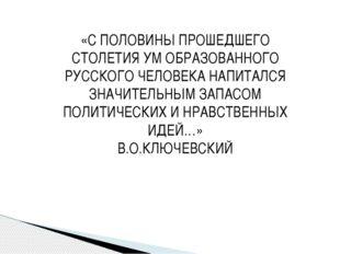 «С ПОЛОВИНЫ ПРОШЕДШЕГО СТОЛЕТИЯ УМ ОБРАЗОВАННОГО РУССКОГО ЧЕЛОВЕКА НАПИТАЛСЯ