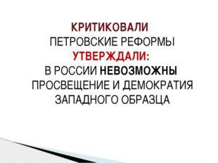 КРИТИКОВАЛИ ПЕТРОВСКИЕ РЕФОРМЫ УТВЕРЖДАЛИ: В РОССИИ НЕВОЗМОЖНЫ ПРОСВЕЩЕНИЕ И