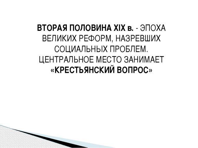 ВТОРАЯ ПОЛОВИНА XIX в. - ЭПОХА ВЕЛИКИХ РЕФОРМ, НАЗРЕВШИХ СОЦИАЛЬНЫХ ПРОБЛЕМ....