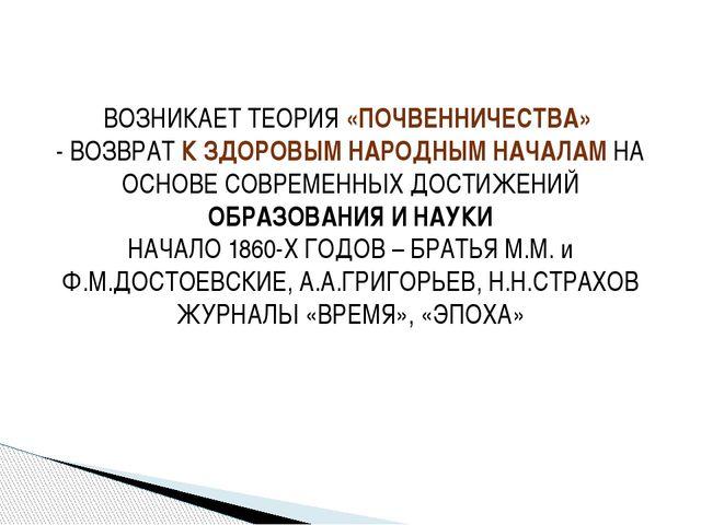 ВОЗНИКАЕТ ТЕОРИЯ «ПОЧВЕННИЧЕСТВА» - ВОЗВРАТ К ЗДОРОВЫМ НАРОДНЫМ НАЧАЛАМ НА ОС...