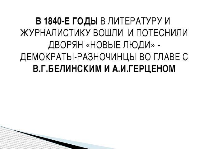 В 1840-Е ГОДЫ В ЛИТЕРАТУРУ И ЖУРНАЛИСТИКУ ВОШЛИ И ПОТЕСНИЛИ ДВОРЯН «НОВЫЕ ЛЮД...
