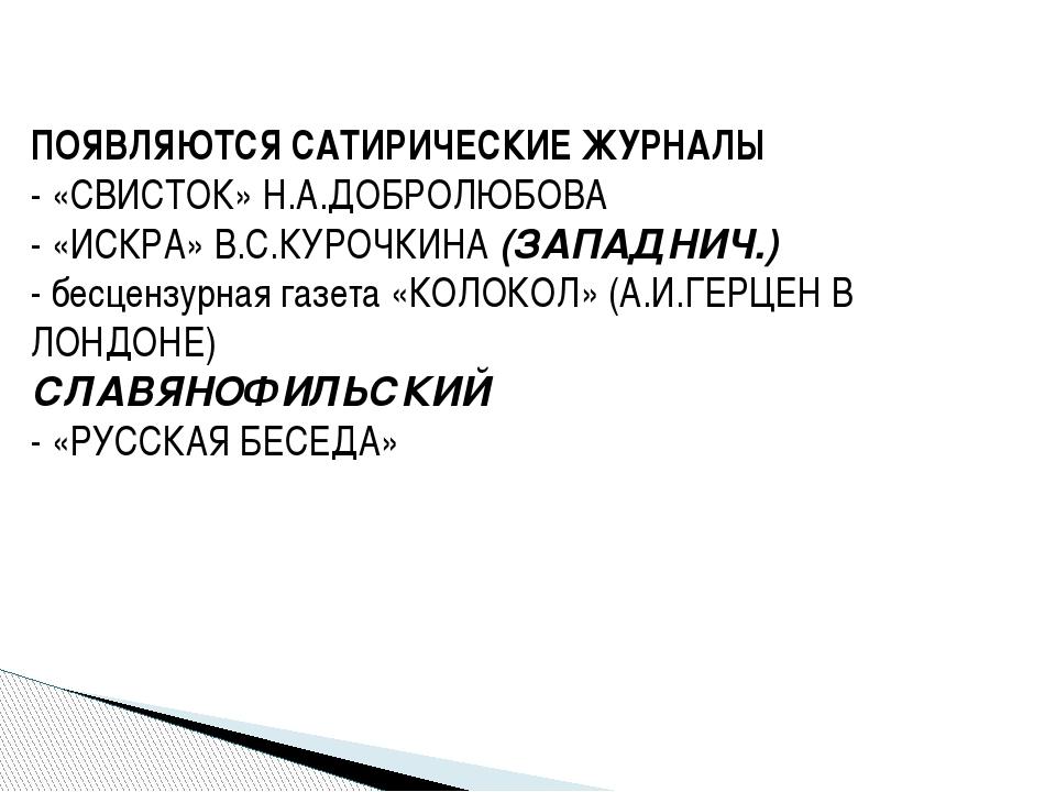ПОЯВЛЯЮТСЯ САТИРИЧЕСКИЕ ЖУРНАЛЫ - «СВИСТОК» Н.А.ДОБРОЛЮБОВА - «ИСКРА» В.С.КУР...