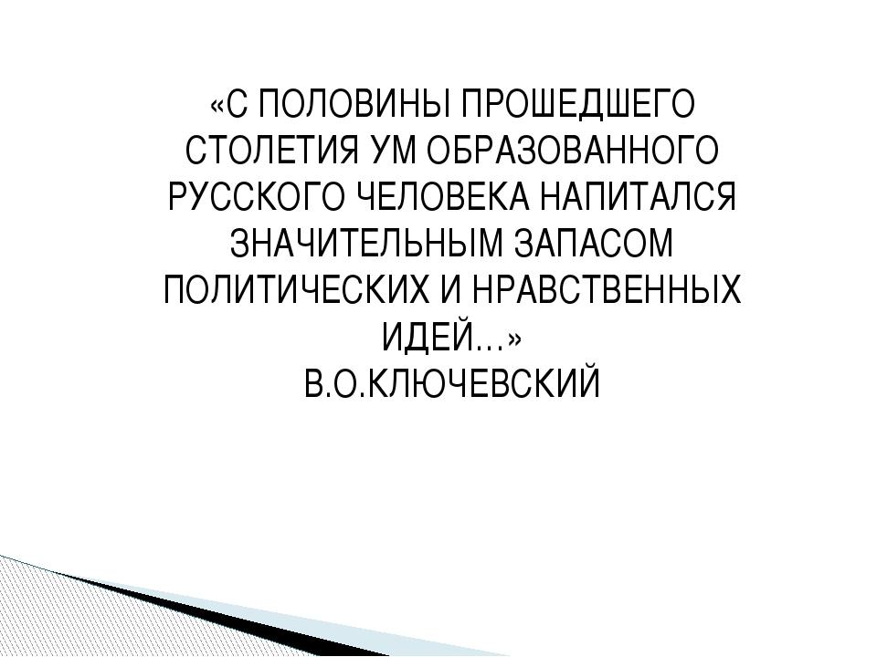 «С ПОЛОВИНЫ ПРОШЕДШЕГО СТОЛЕТИЯ УМ ОБРАЗОВАННОГО РУССКОГО ЧЕЛОВЕКА НАПИТАЛСЯ...