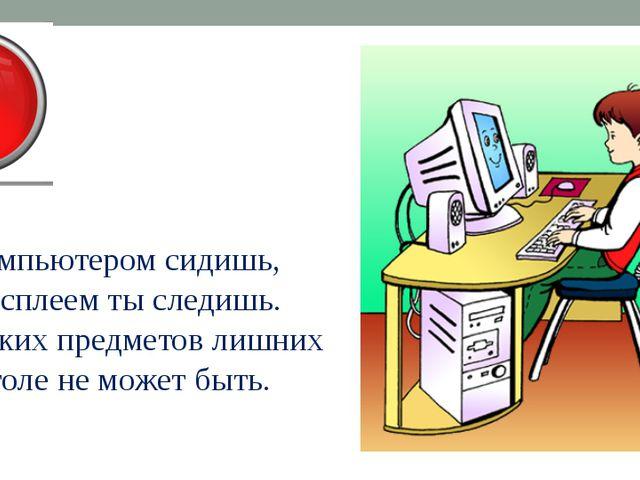 За компьютером сидишь, За дисплеем ты следишь. Никаких предметов лишних На ст...
