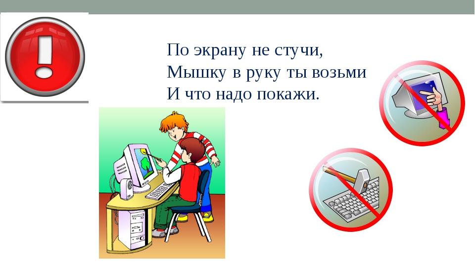 По экрану не стучи, Мышку в руку ты возьми И что надо покажи.