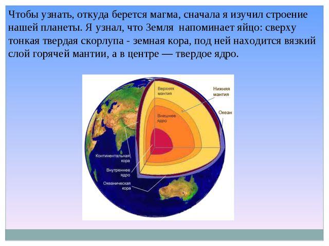 Чтобы узнать, откуда берется магма, сначала я изучил строение нашей планеты....