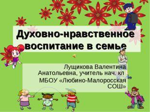 Духовно-нравственное воспитание в семье Лущикова Валентина Анатольевна, учите