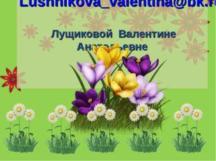 Lushhikova_valentina@bk.ru Лущиковой Валентине Анатольевне