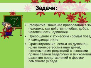 Задачи: Раскрытие значение православия в жизни человека, как действия любви,
