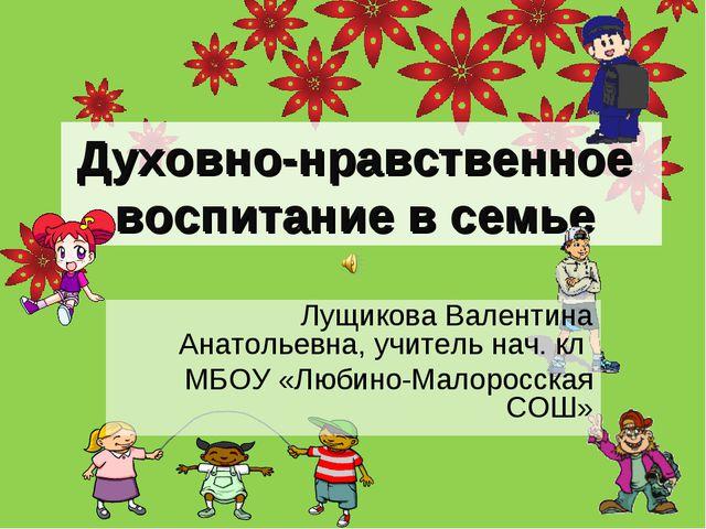 Духовно-нравственное воспитание в семье Лущикова Валентина Анатольевна, учите...