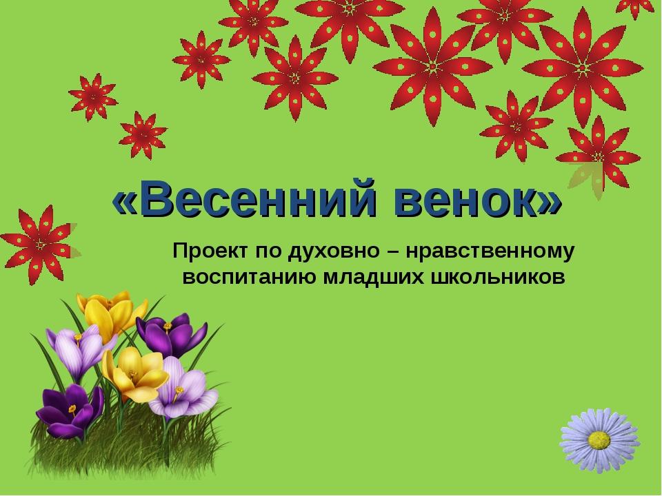 «Весенний венок» Проект по духовно – нравственному воспитанию младших школьни...