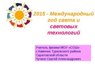 2015 - Международный год света и световых технологий Учитель физики МОУ «СОШ