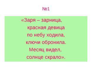 №1 «Заря – зарница, красная девица по небу ходила, ключи обронила. Месяц виде