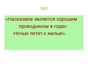 №3 «Насекомое является хорошим проводником в горах. Ночью летит к жилью».
