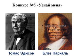 Конкурс №5 «Узнай меня» Томас Эдисон Блез Паскаль