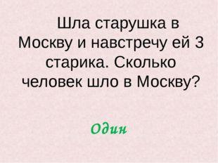 Шла старушка в Москву и навстречу ей 3 старика. Сколько человек шло в Москву