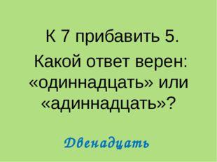 К 7 прибавить 5. Какой ответ верен: «одиннадцать» или «адиннадцать»? Двенадц