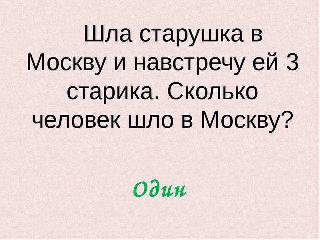 Шла старушка в Москву и навстречу ей 3 старика. Сколько человек шло в Москву...