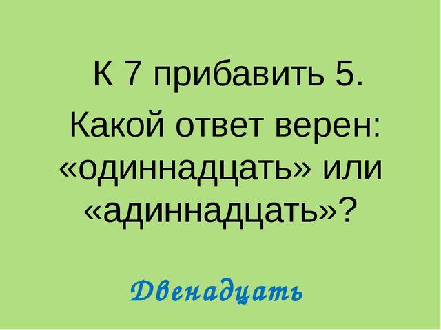 К 7 прибавить 5. Какой ответ верен: «одиннадцать» или «адиннадцать»? Двенадц...