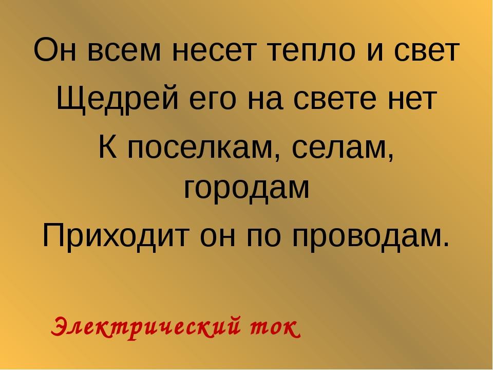 Он всем несет тепло и свет Щедрей его на свете нет К поселкам, селам, городам...