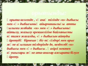 Қорытынды: Қорыта келгенде , «Қазақ тілінде «н» дыбысы мен «ң» дыбысының айы