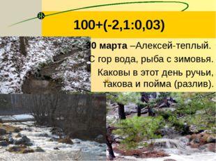 100+(-2,1:0,03) 30 марта –Алексей-теплый. С гор вода, рыба с зимовья. Каковы