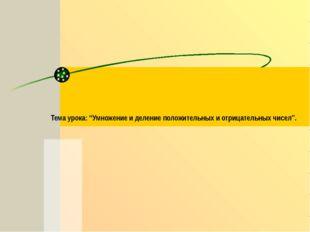 """Тема урока: """"Умножение и деление положительных и отрицательных чисел""""."""