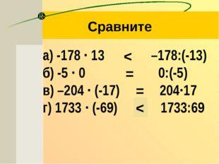 а) -178 ∙ 13  –178:(-13) б) -5 ∙ 0  0:(-5) в) –204 ∙ (-17)   204∙17 г)