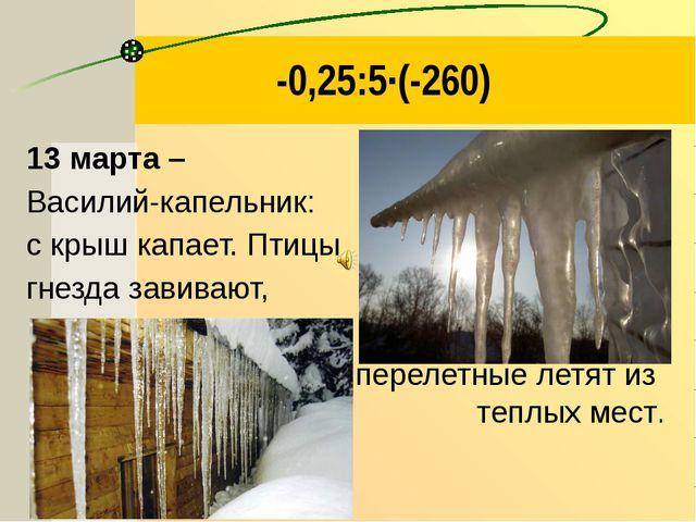 -0,25:5·(-260) 13 марта – Василий-капельник: с крыш капает. Птицы гнезда зави...