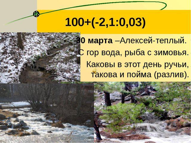 100+(-2,1:0,03) 30 марта –Алексей-теплый. С гор вода, рыба с зимовья. Каковы...
