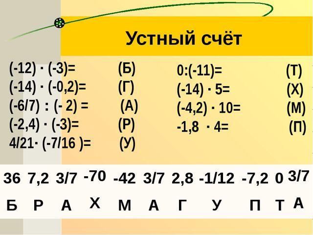 Устный счёт (-12) · (-3)=  (Б) (-14) · (-0,2)=  (Г) (-6/7) : (- 2) = (А) (...