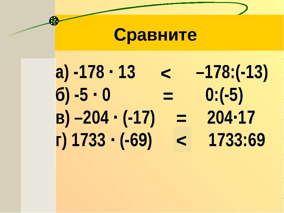 а) -178 ∙ 13  –178:(-13) б) -5 ∙ 0  0:(-5) в) –204 ∙ (-17)   204∙17 г)...