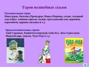 Герои волшебных сказок Положительные герои: Иван-дурак, Василиса Премудрая, М