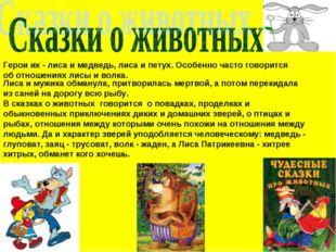 Герои их - лиса и медведь, лиса и петух. Особенно часто говорится об отношени